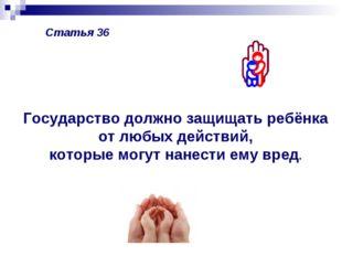 Статья 36 Государство должно защищать ребёнка от любых действий, которые могу