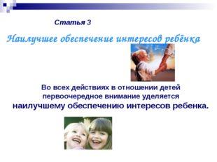 Статья 3 Во всех действиях в отношении детей первоочередное внимание уделяетс