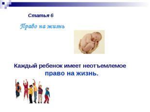 Статья 6 Каждый ребенок имеет неотъемлемое право на жизнь. Право на жизнь