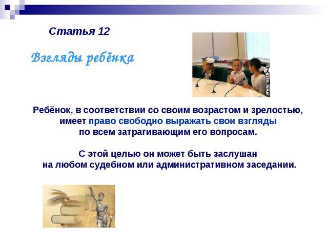 Статья 12 Ребёнок, в соответствии со своим возрастом и зрелостью, имеет право...