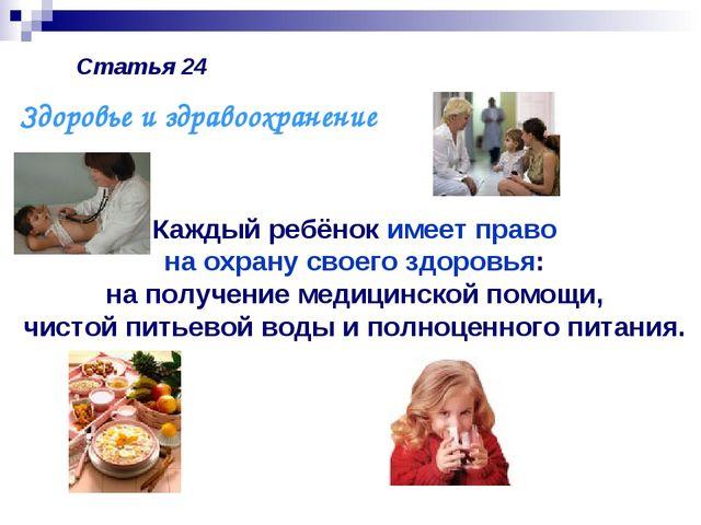 Статья 24 Каждый ребёнок имеет право на охрану своего здоровья: на получение...