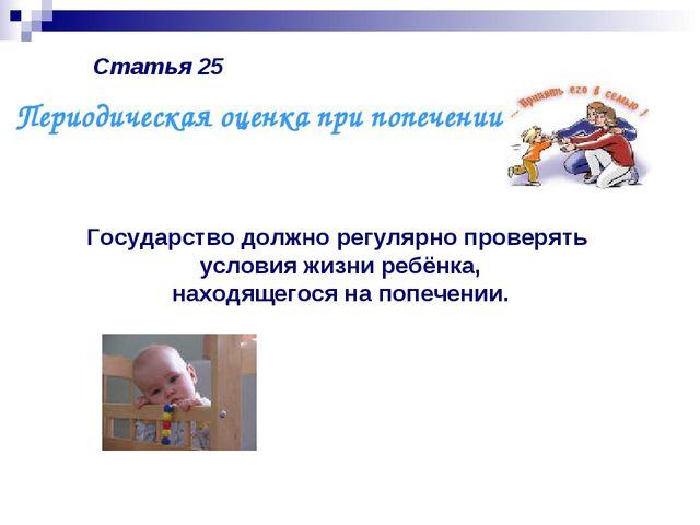 Статья 25 Государство должно регулярно проверять условия жизни ребёнка, наход...