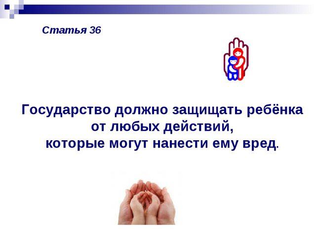 Статья 36 Государство должно защищать ребёнка от любых действий, которые могу...