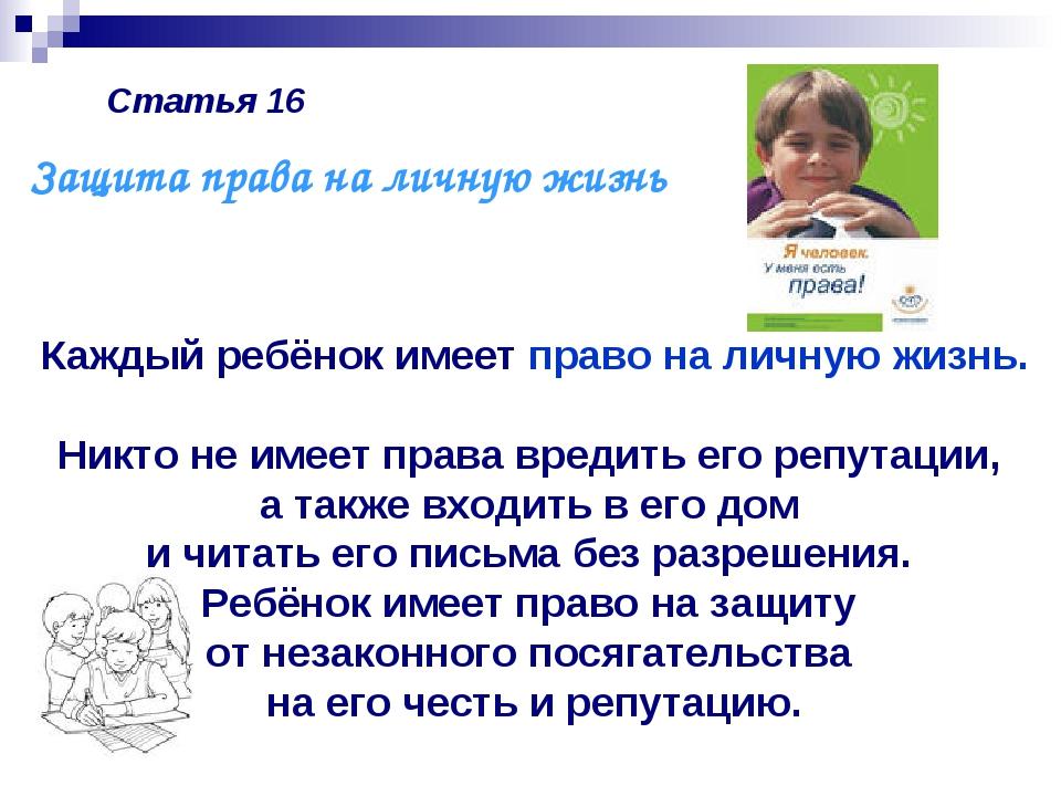 Статья 16 Каждый ребёнок имеет право на личную жизнь. Никто не имеет права вр...
