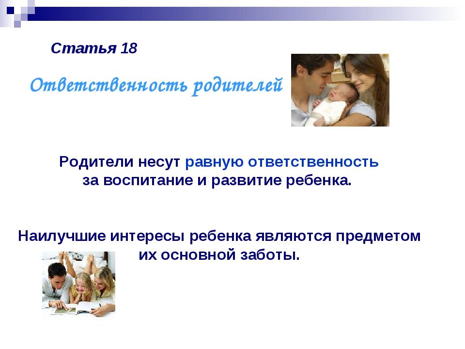 Статья 18 Родители несут равную ответственность за воспитание и развитие ребе...