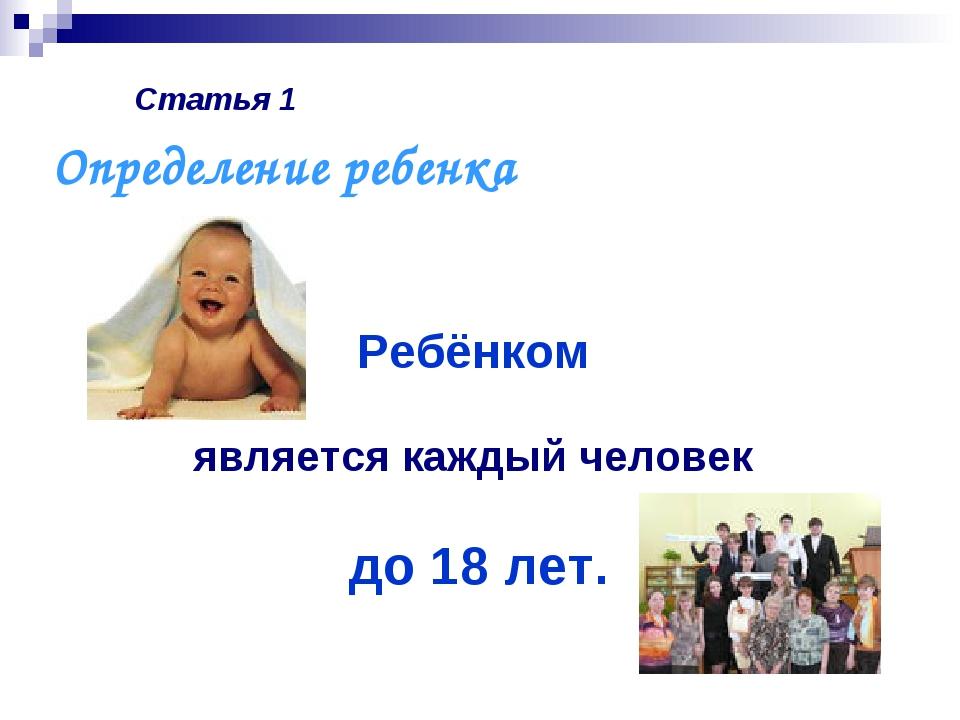 Статья 1 Ребёнком является каждый человек до 18 лет. Определение ребенка