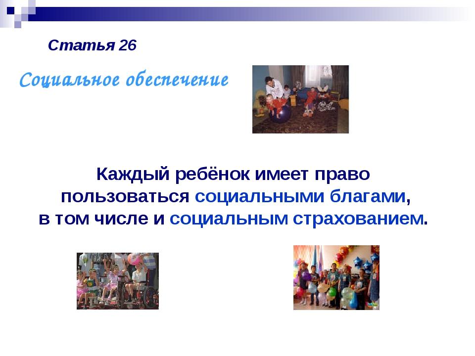 Статья 26 Каждый ребёнок имеет право пользоваться социальными благами, в том...