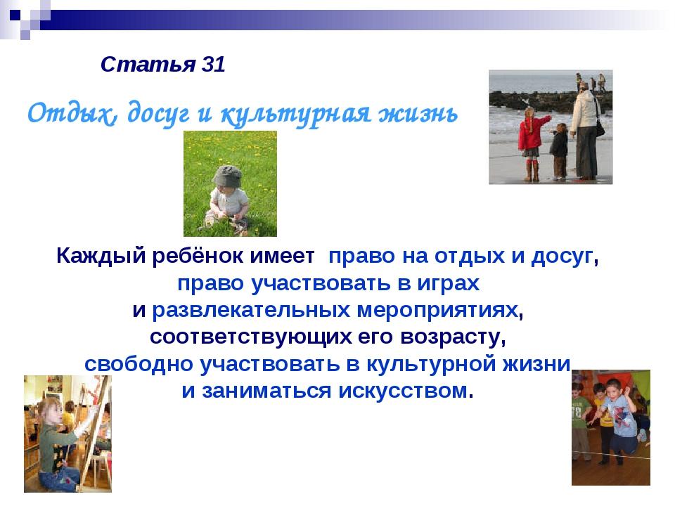 Статья 31 Каждый ребёнок имеет право на отдых и досуг, право участвовать в иг...