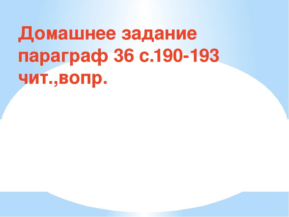 Домашнее задание параграф 36 с.190-193 чит.,вопр.