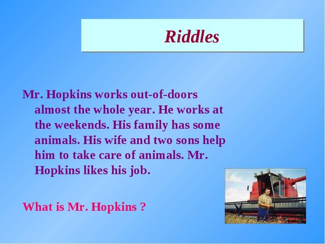 Riddles Mr. Hopkins works out-of-doors almost the whole year. He works at the...