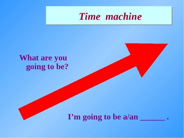 What are you going to be? I'm going to be a/an ______ . Time machine