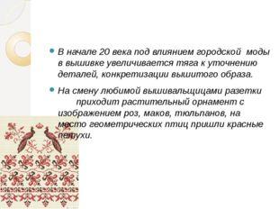 В начале 20 века под влиянием городской моды в вышивке увеличивается тяга к