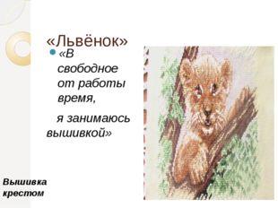 «Львёнок» «В свободное от работы время, я занимаюсь вышивкой» Вышивка крестом