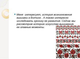 Меня интересует, история возникновения вышивки в Волчихе . А также интересно