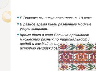 В Волчихе вышивка появилась в 19 веке. В разное время были различные модные