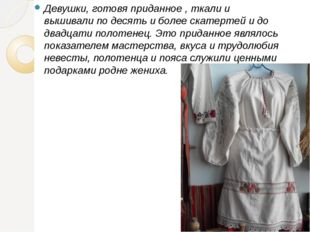 Девушки, готовя приданное , ткали и вышивали по десять и более скатертей и д