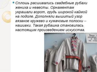 Сплошь расшивались свадебные рубахи жениха и невесты. Орнаментам украшали во