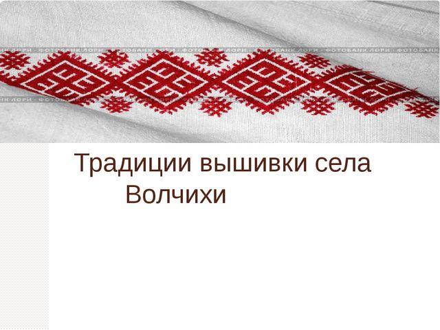 Традиции вышивки села Волчихи