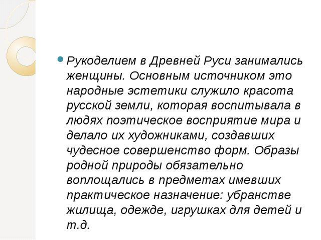 Рукоделием в Древней Руси занимались женщины. Основным источником это народн...