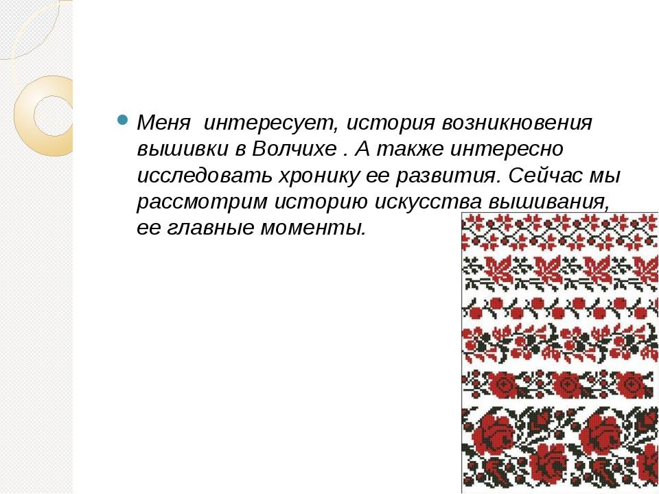 Меня интересует, история возникновения вышивки в Волчихе . А также интересно...