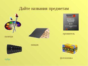 Дайте названия предметам палитра тубус проявитель фотопленка наждак