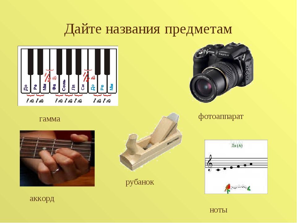 Дайте названия предметам гамма аккорд фотоаппарат ноты рубанок