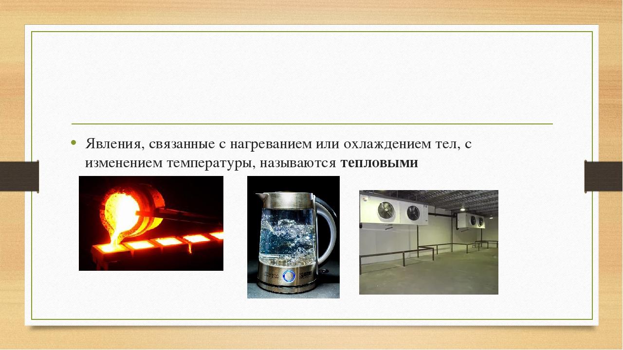 Явления, связанные с нагреванием или охлаждением тел, с изменением температу...