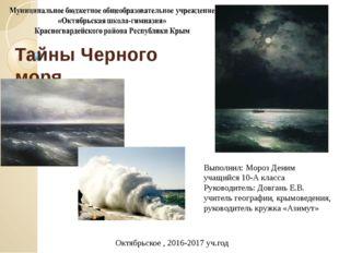 Тайны Черного моря Выполнил: Мороз Деним учащийся 10-А класса Руководитель: Д