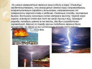 Но самые невероятные явления происходили в море. Очевидцы свидетельствовали,