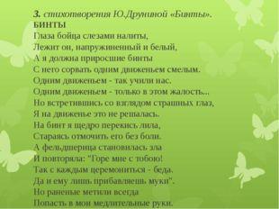 3. стихотворения Ю.Друниной «Бинты». БИНТЫ Глаза бойца слезами налиты, Лежит