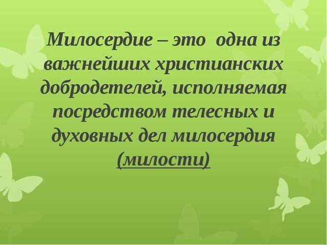 Милосердие – это одна из важнейших христианских добродетелей, исполняемая пос...