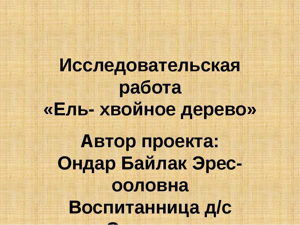 Исследовательская работа «Ель- хвойное дерево» Автор проекта: Ондар Байлак Эр...