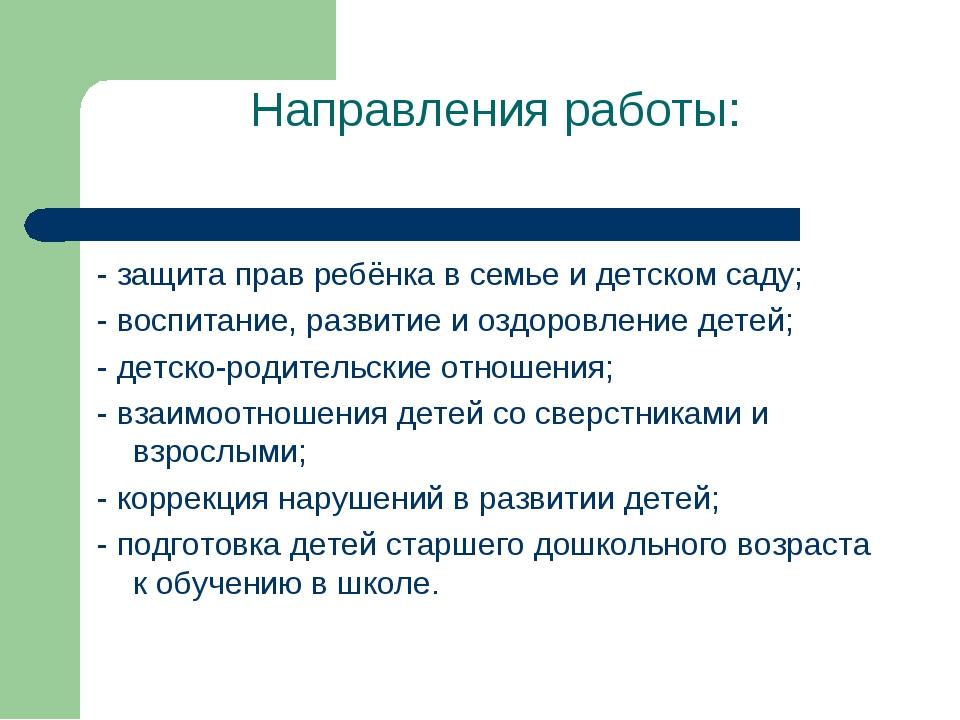 Направления работы: - защита прав ребёнка в семье и детском саду; - воспитани...