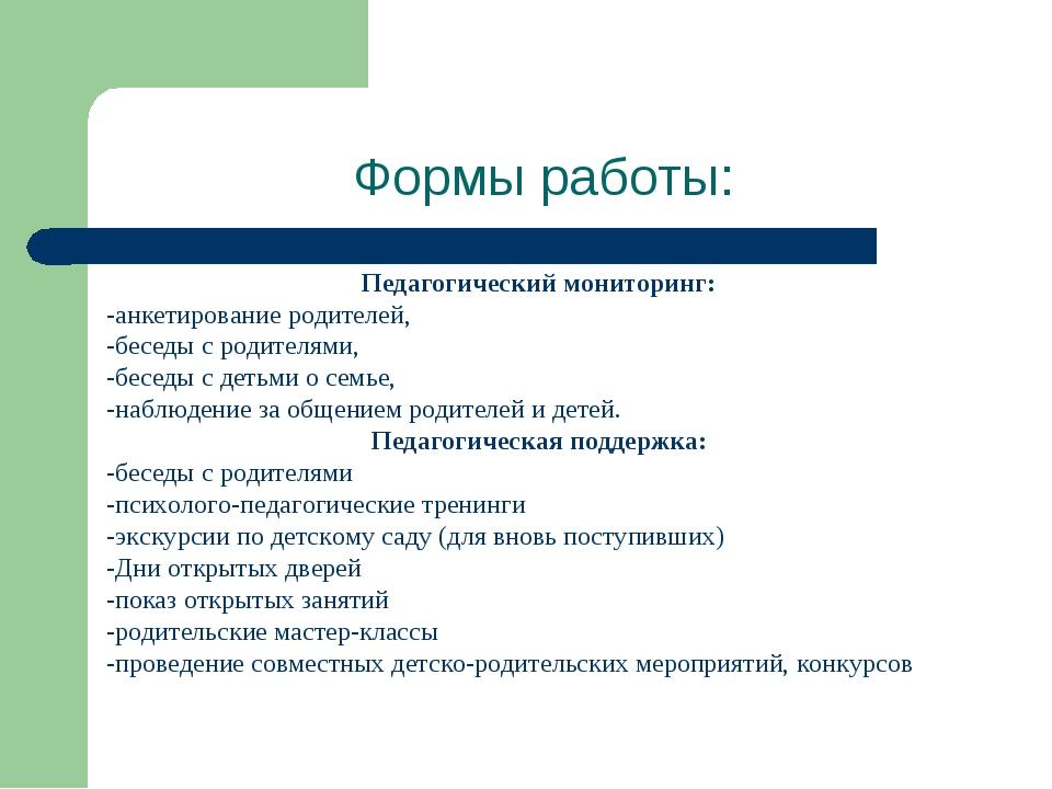 Формы работы: Педагогический мониторинг: -анкетирование родителей, -беседы с...