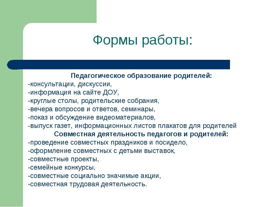 Формы работы: Педагогическое образование родителей: -консультации, дискуссии,...