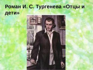 Роман И. С. Тургенева «Отцы и дети»