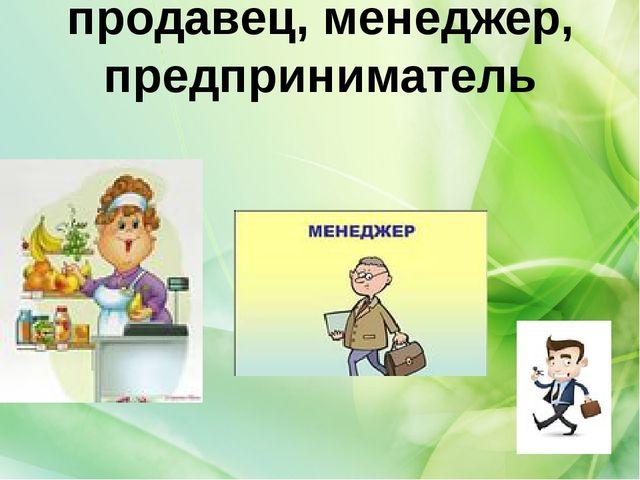 продавец, менеджер, предприниматель
