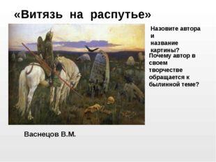 Васнецов В.М. «Витязь на распутье» Назовите автора и название картины? Почему