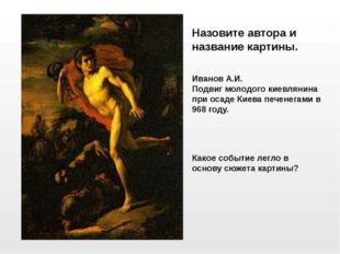 Иванов А.И. Подвиг молодого киевлянина при осаде Киева печенегами в 968 году.
