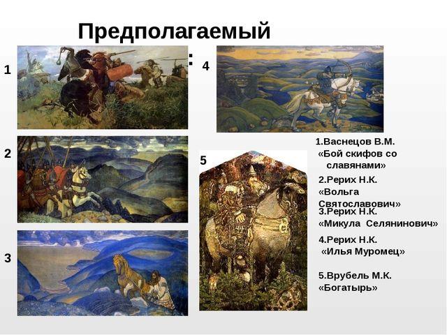 Предполагаемый результат: 1 2 3 4 5 1.Васнецов В.М. «Бой скифов со славянами»...