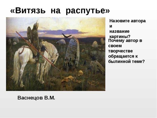 Васнецов В.М. «Витязь на распутье» Назовите автора и название картины? Почему...