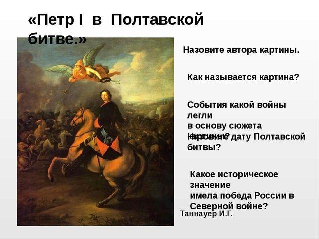 Таннауер И.Г. «Петр I в Полтавской битве.» События какой войны легли в основу...