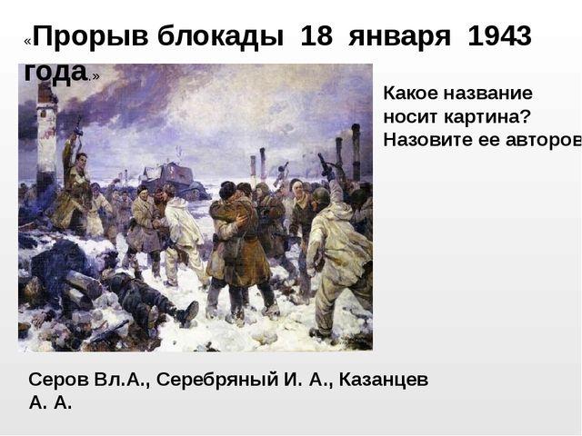 Серов Вл.А., Серебряный И. А., Казанцев А. А. «Прорыв блокады 18 января 1943...