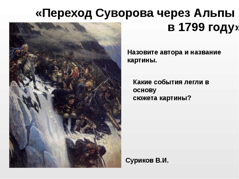Суриков В.И. «Переход Суворова через Альпы в 1799 году» Назовите автора и наз...
