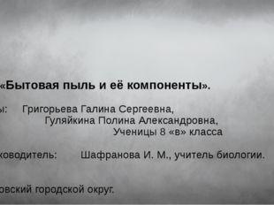 Тема: «Бытовая пыль и её компоненты». Авторы: Григорьева Галина Сергеевна, Г