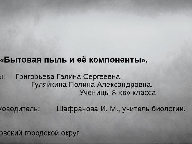 Тема: «Бытовая пыль и её компоненты». Авторы: Григорьева Галина Сергеевна, Г...
