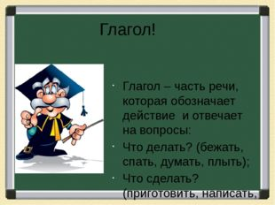 Глагол! Глагол – часть речи, которая обозначает действие и отвечает на вопрос