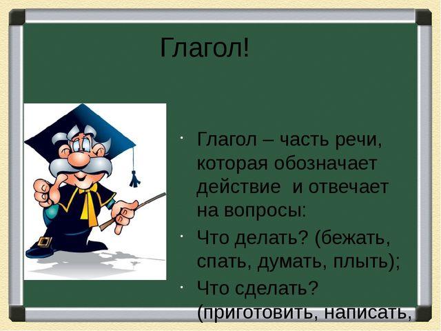 Глагол! Глагол – часть речи, которая обозначает действие и отвечает на вопрос...