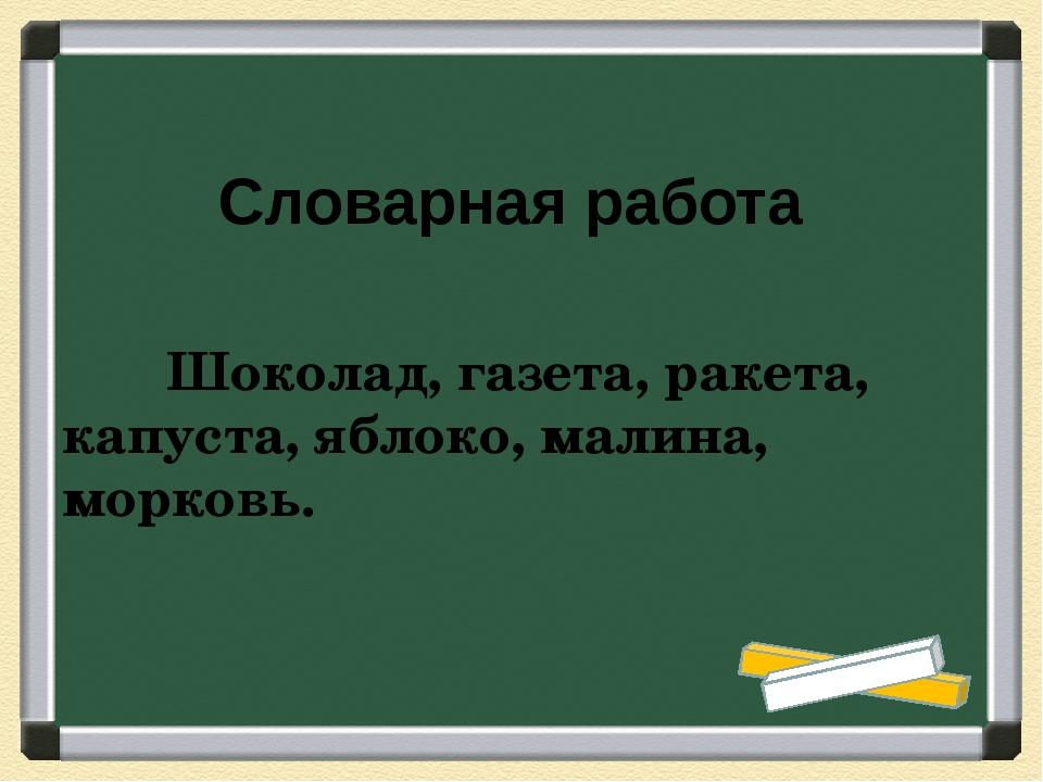 Шоколад, газета, ракета, капуста, яблоко, малина, морковь. Слова...