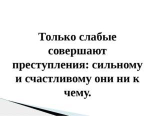 Только слабые совершают преступления: сильному и счастливому они ни к чему.